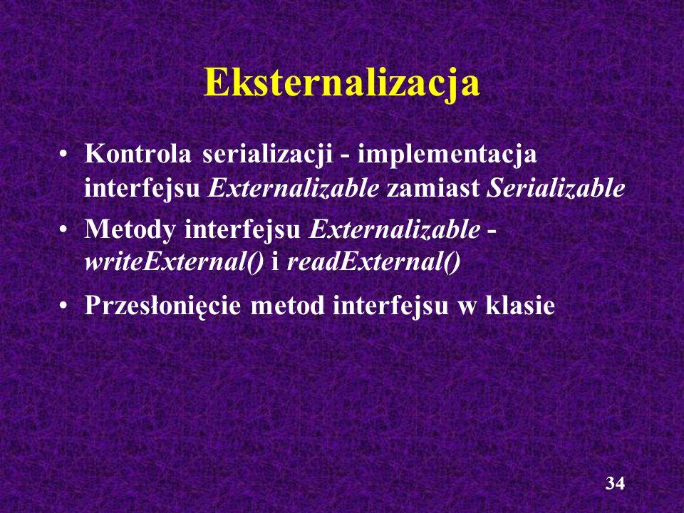 34 Eksternalizacja Kontrola serializacji - implementacja interfejsu Externalizable zamiast Serializable Metody interfejsu Externalizable - writeExtern
