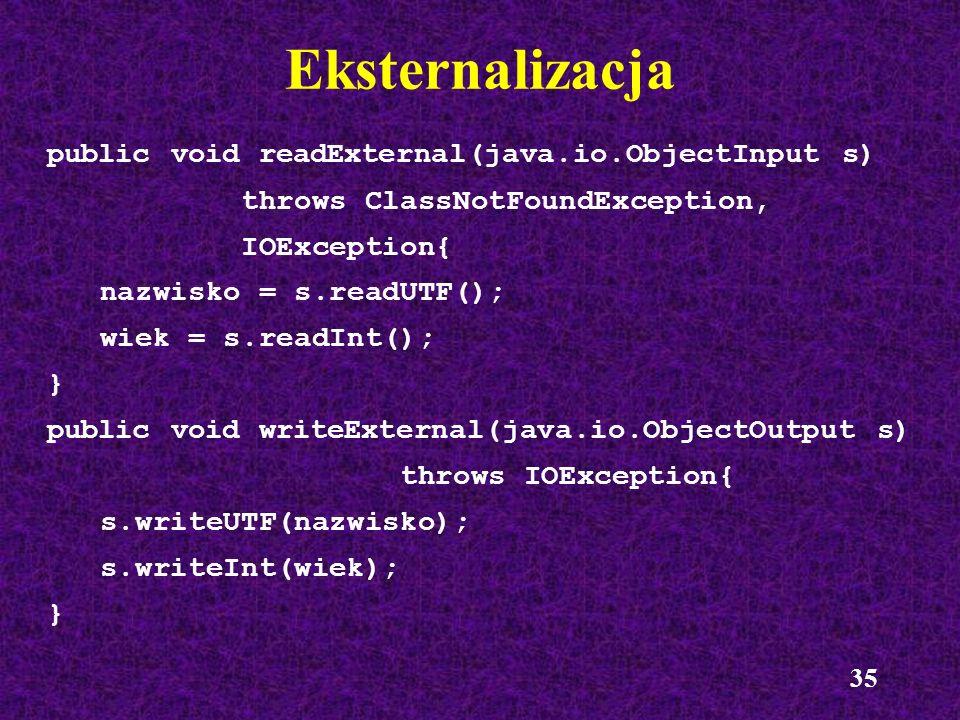 35 Eksternalizacja public void readExternal(java.io.ObjectInput s) throws ClassNotFoundException, IOException{ nazwisko = s.readUTF(); wiek = s.readIn