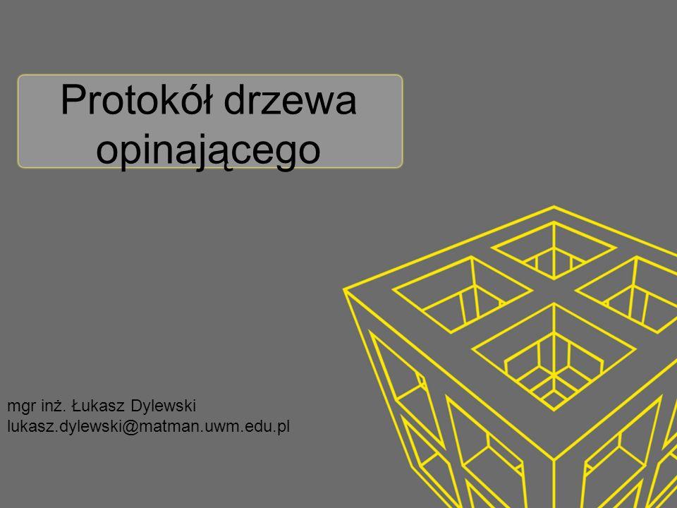 Protokół drzewa opinającego mgr inż. Łukasz Dylewski lukasz.dylewski@matman.uwm.edu.pl