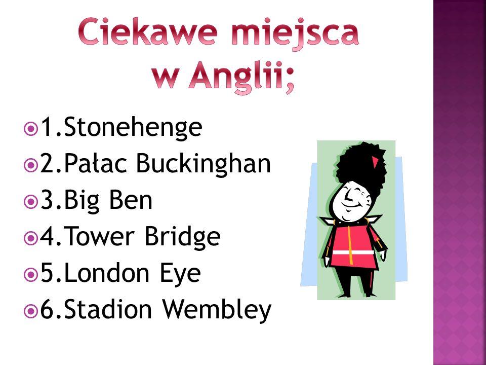 1.Stonehenge 2.Pałac Buckinghan 3.Big Ben 4.Tower Bridge 5.London Eye 6.Stadion Wembley