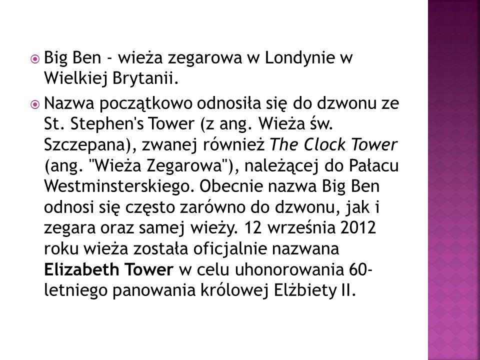 Big Ben - wieża zegarowa w Londynie w Wielkiej Brytanii. Nazwa początkowo odnosiła się do dzwonu ze St. Stephen's Tower (z ang. Wieża św. Szczepana),