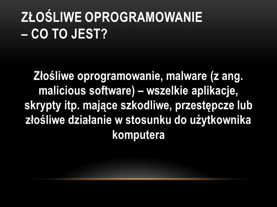 ZŁOŚLIWE OPROGRAMOWANIE – CO TO JEST? Złośliwe oprogramowanie, malware (z ang. malicious software) – wszelkie aplikacje, skrypty itp. mające szkodliwe