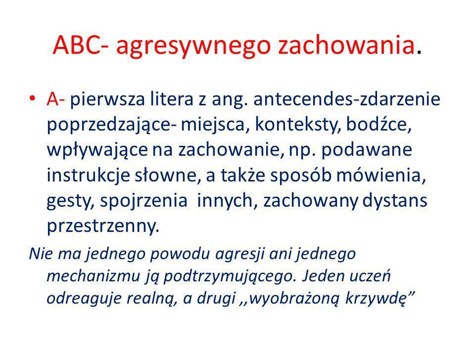 ABC- agresywnego zachowania. A- pierwsza litera z ang. antecendes-zdarzenie poprzedzające- miejsca, konteksty, bodźce, wpływające na zachowanie, np. p