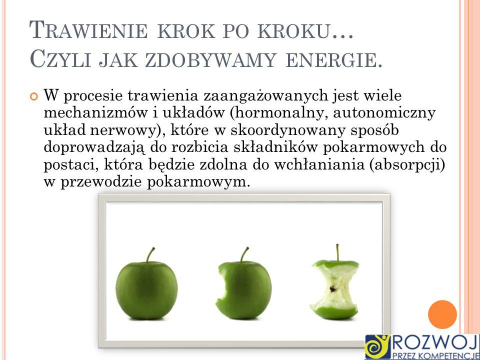 T RAWIENIE KROK PO KROKU … C ZYLI JAK ZDOBYWAMY ENERGIE. W procesie trawienia zaangażowanych jest wiele mechanizmów i układów (hormonalny, autonomiczn