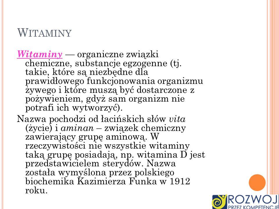 W ITAMINY Witaminy organiczne związki chemiczne, substancje egzogenne (tj. takie, które są niezbędne dla prawidłowego funkcjonowania organizmu żywego