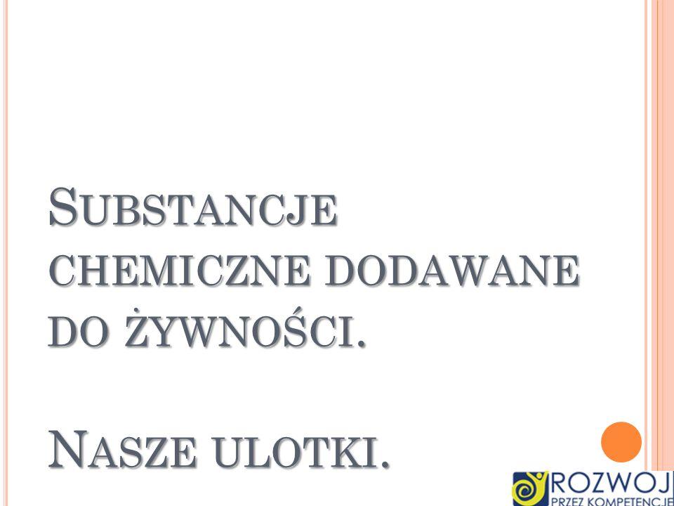 SUBSTANCJE CHEMICZNE DODAWANE DO ŻYWNOŚCI. NASZE ULOTKI.