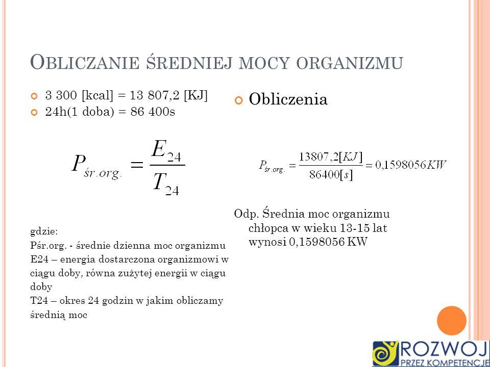 O BLICZANIE ŚREDNIEJ MOCY ORGANIZMU 3 300 [kcal] = 13 807,2 [KJ] 24h(1 doba) = 86 400s gdzie: Pśr.org. - średnie dzienna moc organizmu E24 – energia d