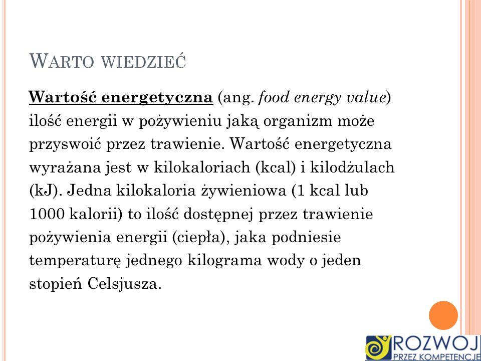 Wartość energetyczna (ang. food energy value ) ilość energii w pożywieniu jaką organizm może przyswoić przez trawienie. Wartość energetyczna wyrażana