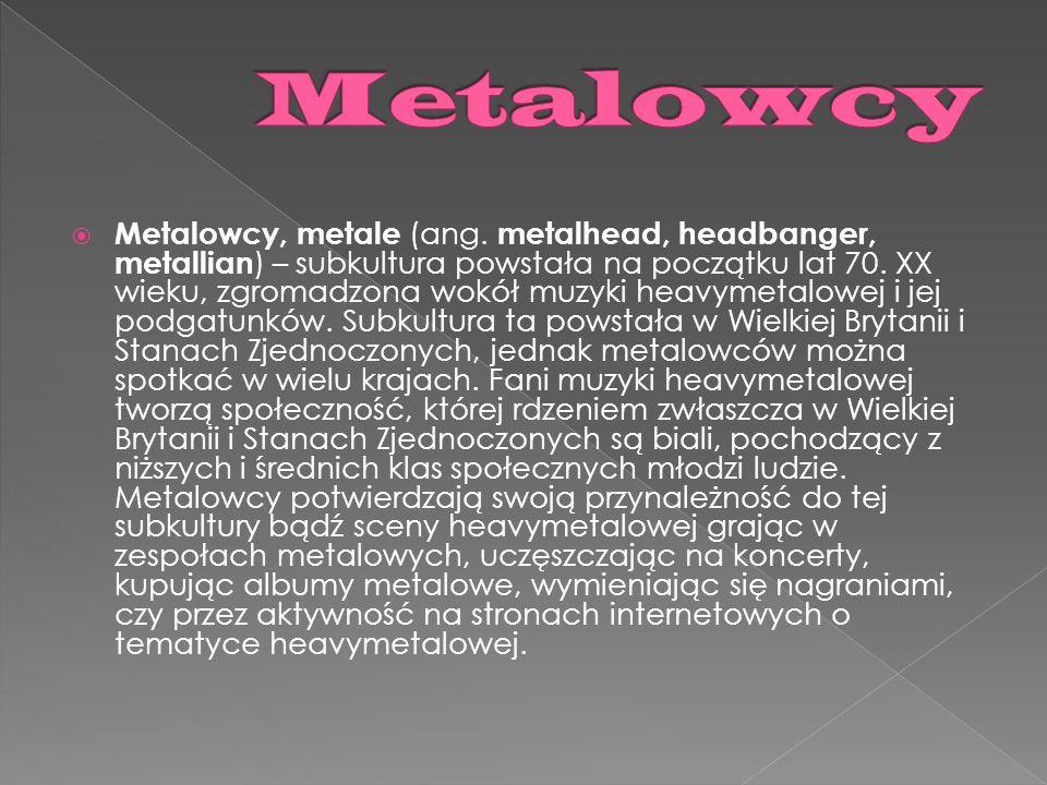Metalowcy, metale (ang. metalhead, headbanger, metallian ) – subkultura powstała na początku lat 70. XX wieku, zgromadzona wokół muzyki heavymetalowej