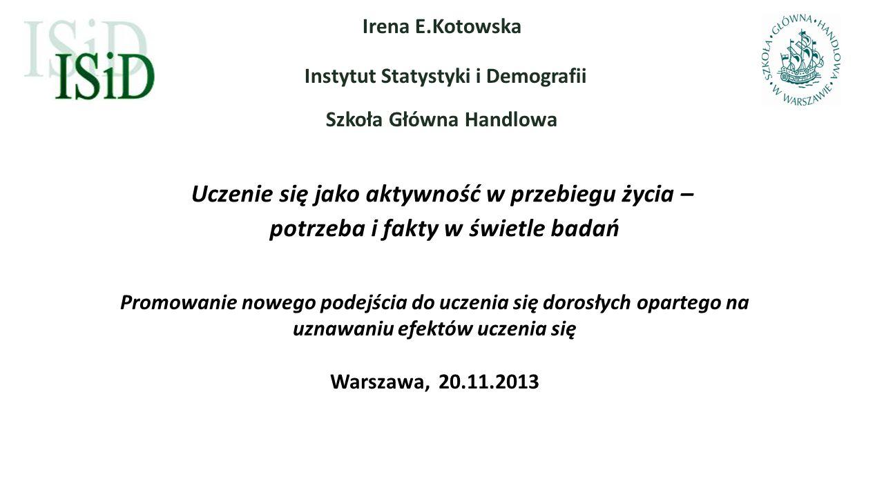 Uczenie się jako aktywność w przebiegu życia – potrzeba i fakty w świetle badań Irena E.Kotowska Instytut Statystyki i Demografii Szkoła Główna Handlo