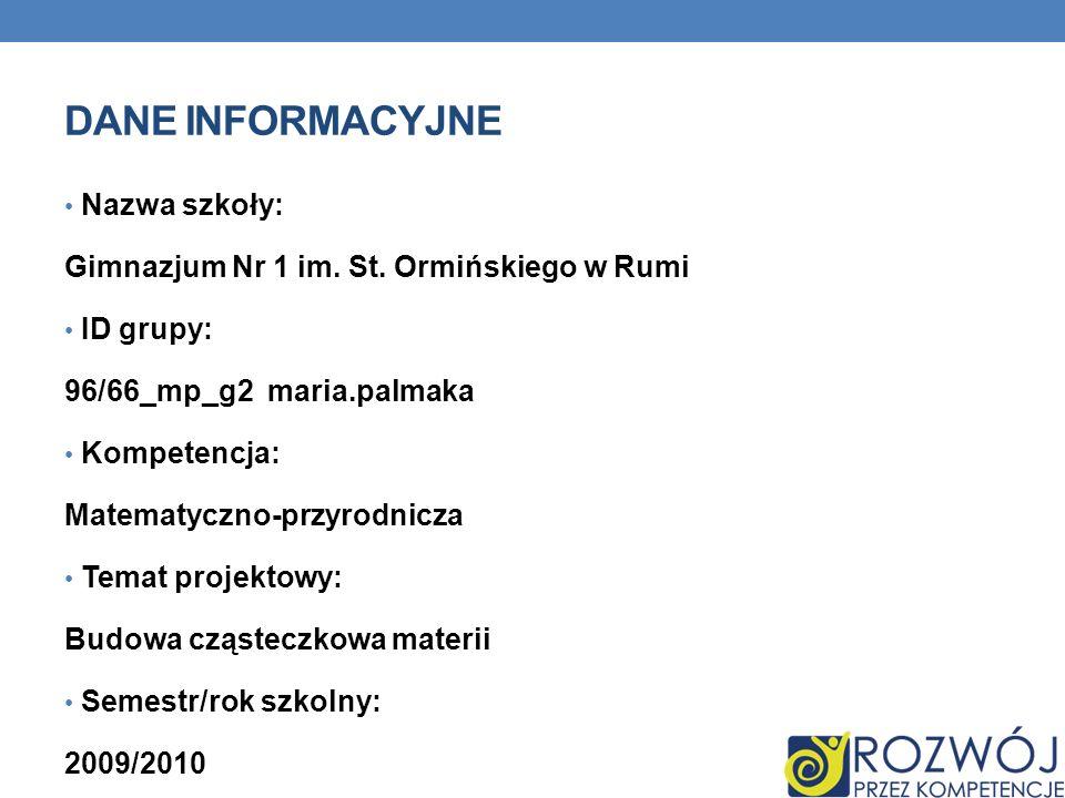 DANE INFORMACYJNE Nazwa szkoły: Gimnazjum Nr 1 im. St. Ormińskiego w Rumi ID grupy: 96/66_mp_g2 maria.palmaka Kompetencja: Matematyczno-przyrodnicza T