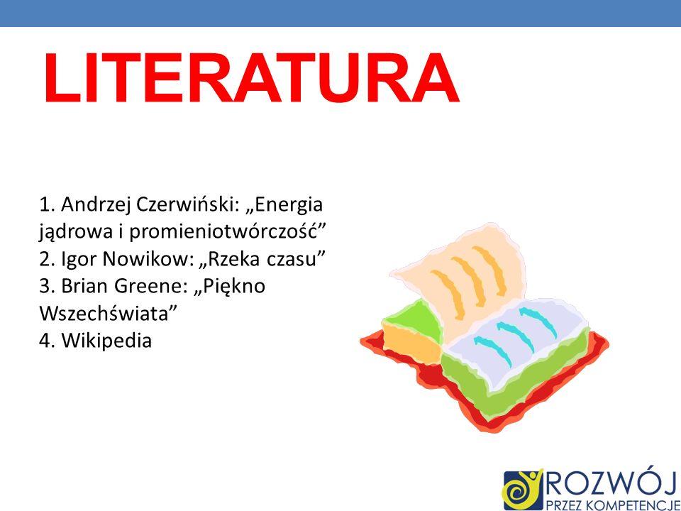 LITERATURA 1. Andrzej Czerwiński: Energia jądrowa i promieniotwórczość 2. Igor Nowikow: Rzeka czasu 3. Brian Greene: Piękno Wszechświata 4. Wikipedia