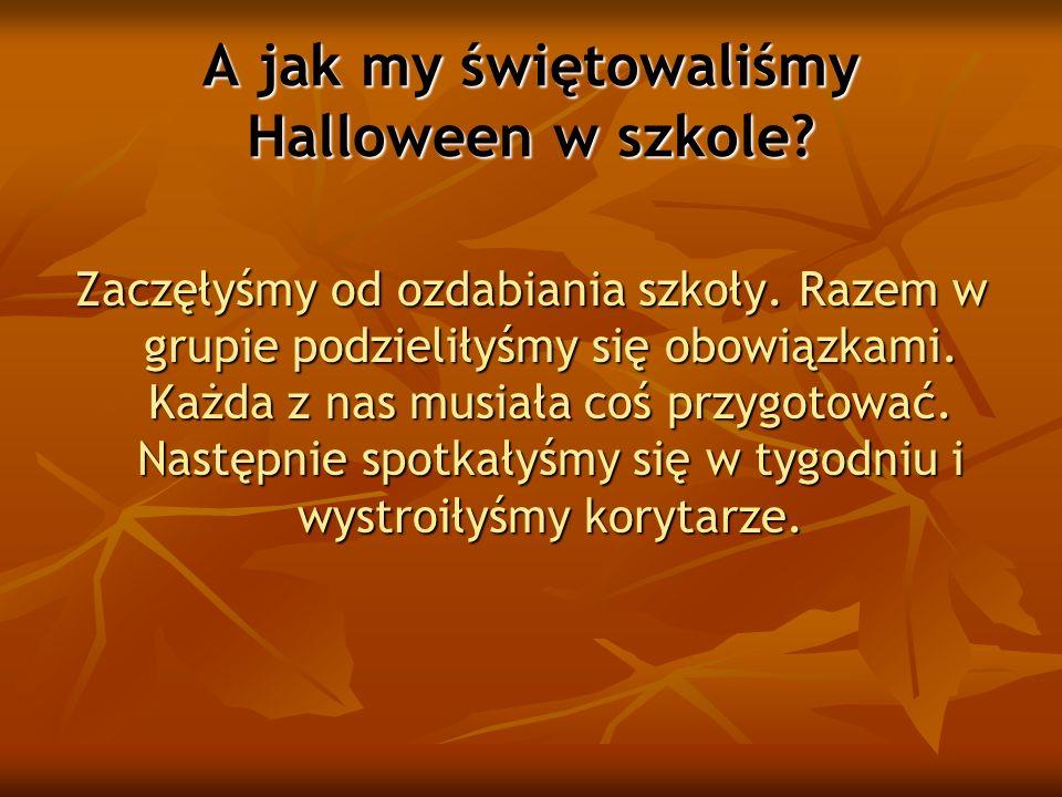 A jak my świętowaliśmy Halloween w szkole? Zaczęłyśmy od ozdabiania szkoły. Razem w grupie podzieliłyśmy się obowiązkami. Każda z nas musiała coś przy