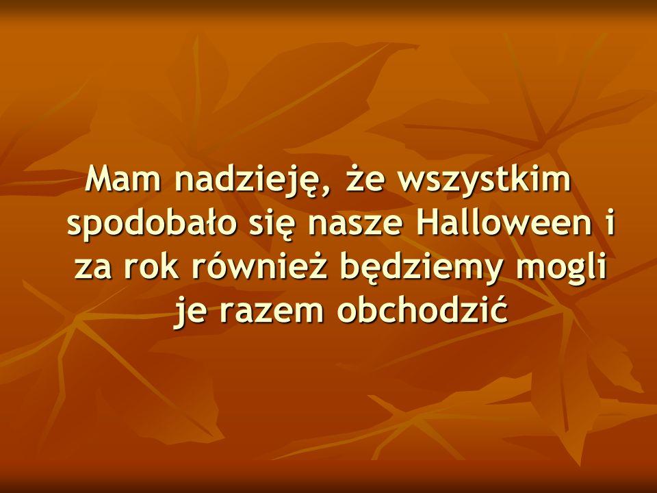 Mam nadzieję, że wszystkim spodobało się nasze Halloween i za rok również będziemy mogli je razem obchodzić