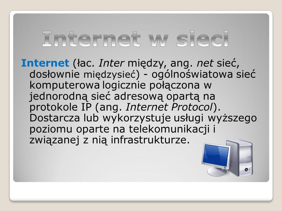 Internet (łac. Inter między, ang. net sieć, dosłownie międzysieć ) - ogólnoświatowa sieć komputerowa logicznie połączona w jednorodną sieć adresową op