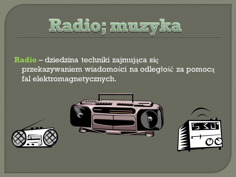 Radio – dziedzina techniki zajmuj ą ca si ę przekazywaniem wiadomo ś ci na odleg ł o ść za pomoc ą fal elektromagnetycznych.