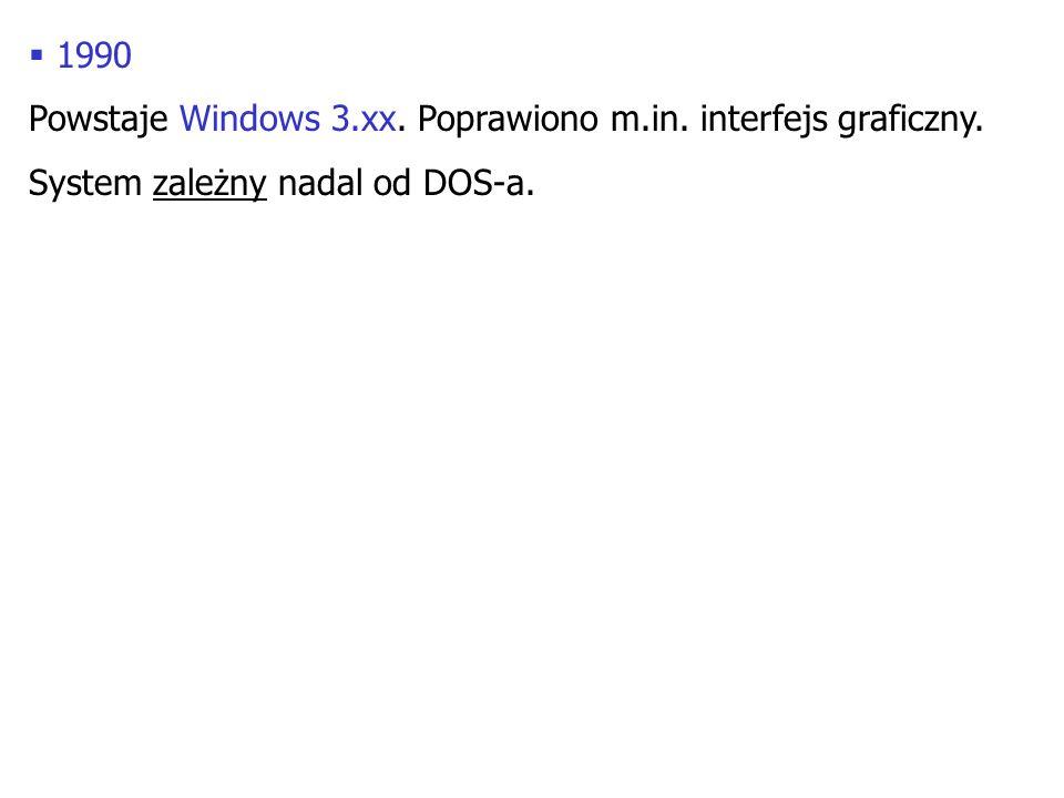 1990 Powstaje Windows 3.xx. Poprawiono m.in. interfejs graficzny. System zależny nadal od DOS-a.
