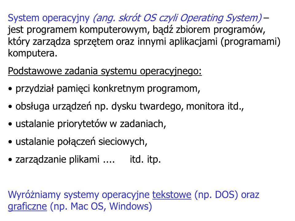 System operacyjny (ang. skrót OS czyli Operating System) – jest programem komputerowym, bądź zbiorem programów, który zarządza sprzętem oraz innymi ap