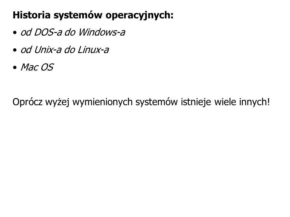 Historia systemów operacyjnych: od DOS-a do Windows-a od Unix-a do Linux-a Mac OS Oprócz wyżej wymienionych systemów istnieje wiele innych!