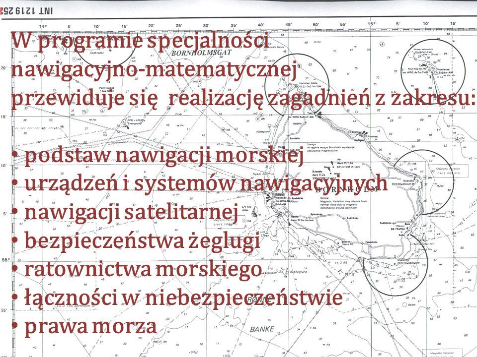 W programie specjalności nawigacyjno-matematycznej przewiduje się realizację zagadnień z zakresu: podstaw nawigacji morskiej urządzeń i systemów nawigacyjnych nawigacji satelitarnej bezpieczeństwa żeglugi ratownictwa morskiego łączności w niebezpieczeństwie prawa morza