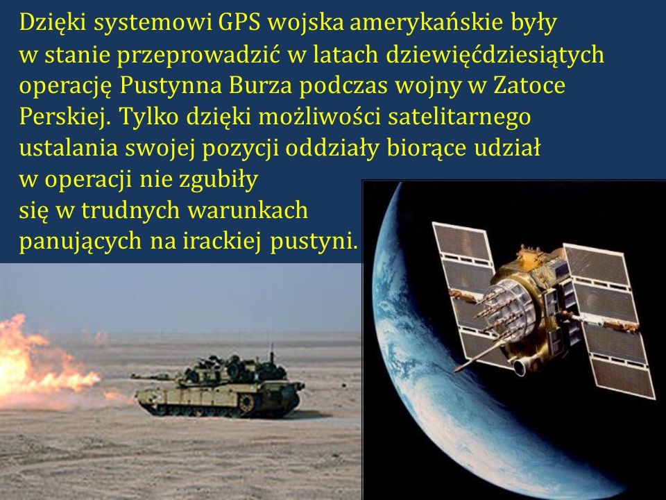 Dzięki systemowi GPS wojska amerykańskie były w stanie przeprowadzić w latach dziewięćdziesiątych operację Pustynna Burza podczas wojny w Zatoce Perskiej.
