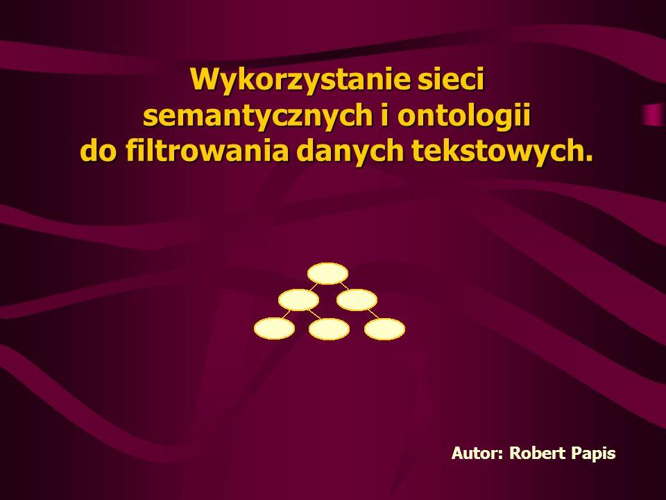Wykorzystanie sieci semantycznych i ontologii do filtrowania danych tekstowych. Autor: Robert Papis