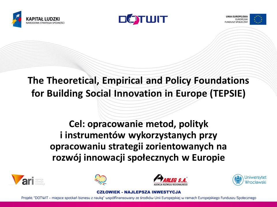 The Theoretical, Empirical and Policy Foundations for Building Social Innovation in Europe (TEPSIE) Cel: opracowanie metod, polityk i instrumentów wyk
