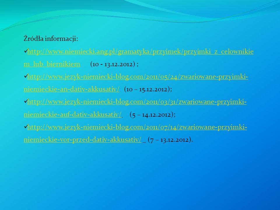 Źródła informacji: http://www.niemiecki.ang.pl/gramatyka/przyimek/przyimki_z_celownikie m_lub_biernikiem (10 - 13.12.2012) ; http://www.niemiecki.ang.