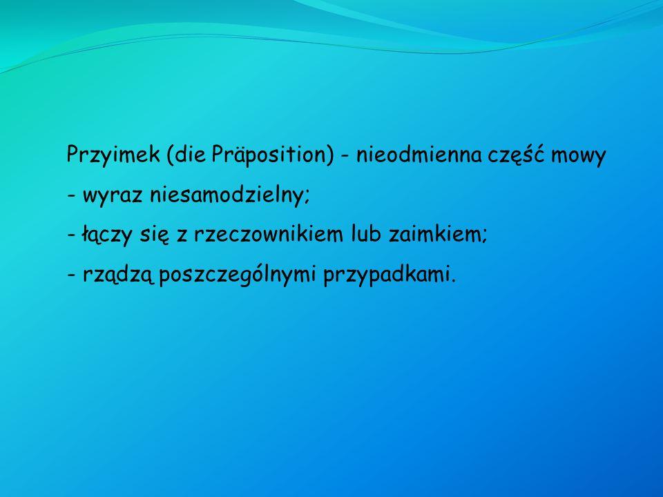 Przyimek (die Präposition) - nieodmienna część mowy - wyraz niesamodzielny; - łączy się z rzeczownikiem lub zaimkiem; - rządzą poszczególnymi przypadk