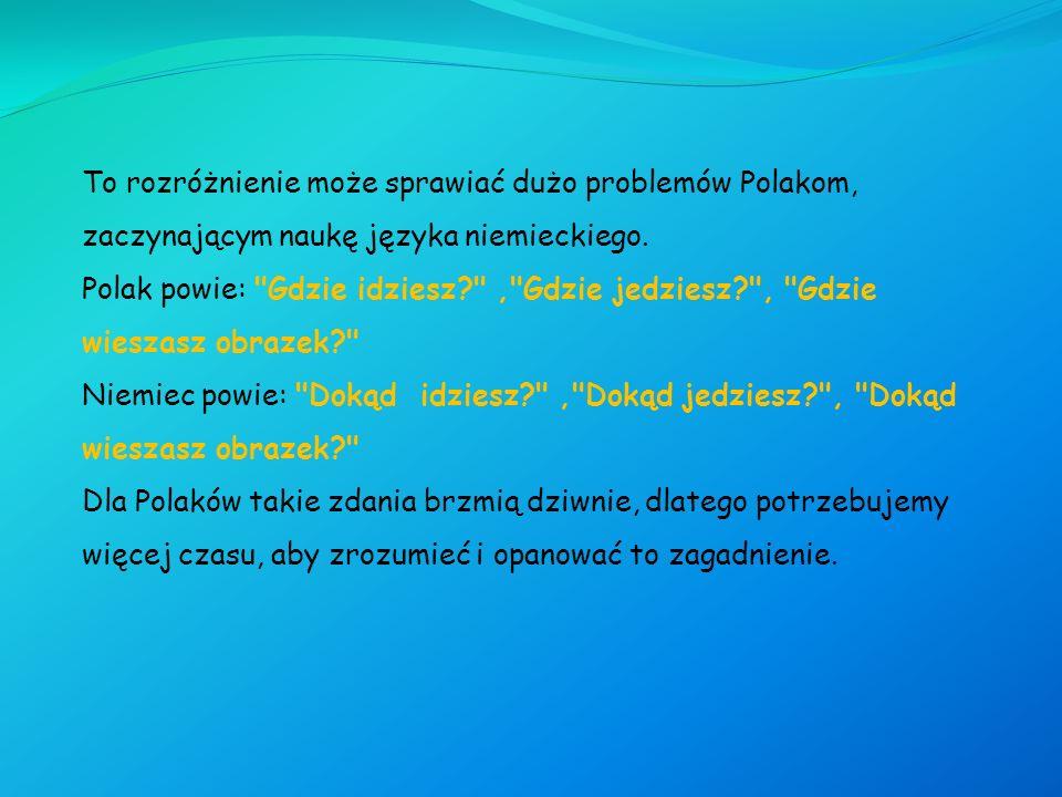 To rozróżnienie może sprawiać dużo problemów Polakom, zaczynającym naukę języka niemieckiego. Polak powie:
