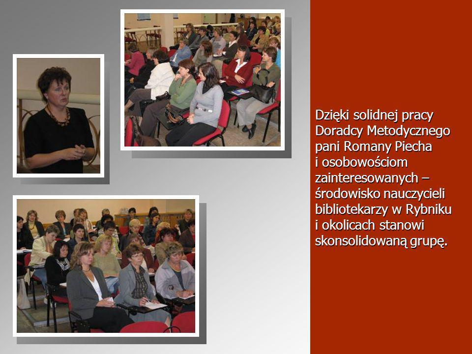 Dzięki solidnej pracy Doradcy Metodycznego pani Romany Piecha i osobowościom zainteresowanych – środowisko nauczycieli bibliotekarzy w Rybniku i okolicach stanowi skonsolidowaną grupę.