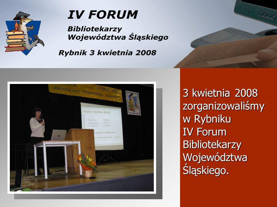 3 kwietnia 2008 zorganizowaliśmy w Rybniku IV Forum Bibliotekarzy Województwa Śląskiego.