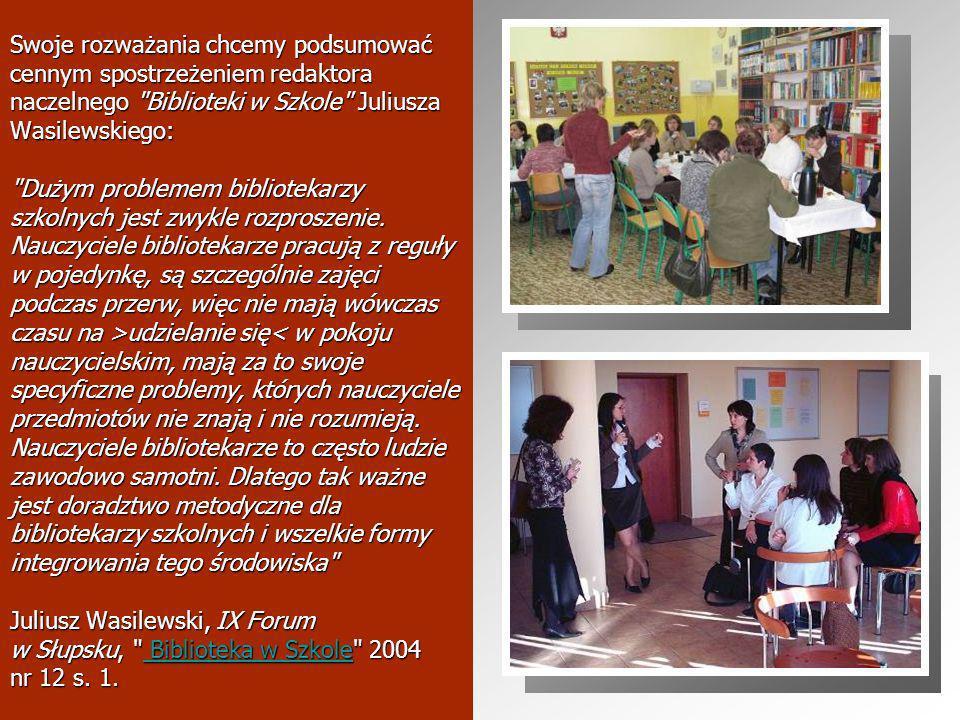 Swoje rozważania chcemy podsumować cennym spostrzeżeniem redaktora naczelnego Biblioteki w Szkole Juliusza Wasilewskiego: Dużym problemem bibliotekarzy szkolnych jest zwykle rozproszenie.
