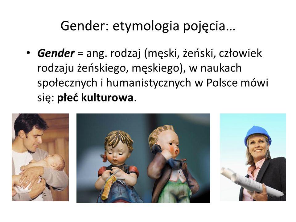 Gender: etymologia pojęcia… Gender = ang. rodzaj (męski, żeński, człowiek rodzaju żeńskiego, męskiego), w naukach społecznych i humanistycznych w Pols
