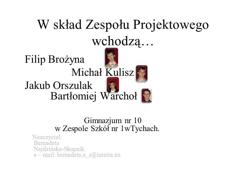 W skład Zespołu Projektowego wchodzą… Filip Brożyna Michał Kulisz Jakub Orszulak Bartłomiej Warchoł Gimnazjum nr 10 w Zespole Szkół nr 1wTychach.