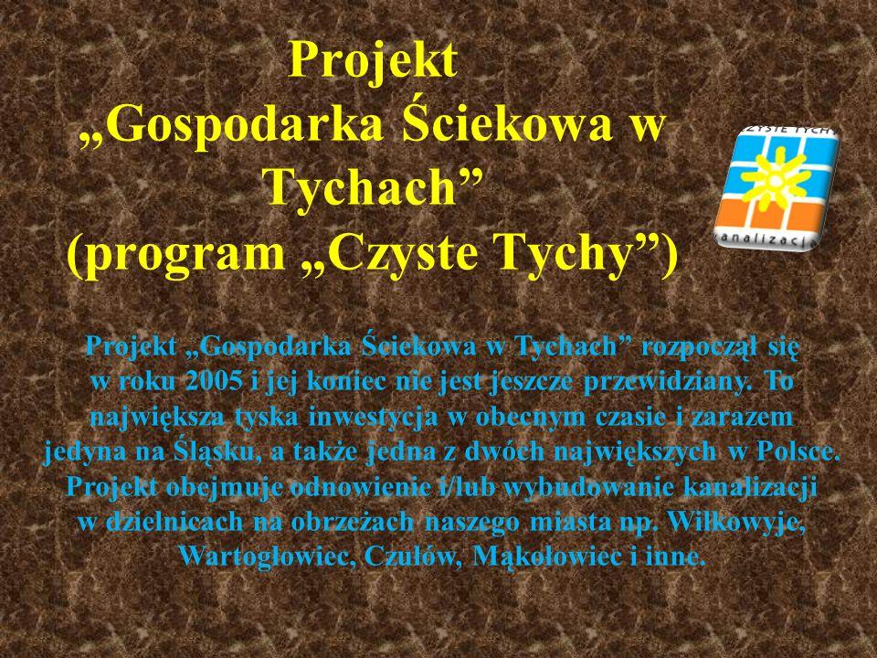 Projekt Gospodarka Ściekowa w Tychach (program Czyste Tychy) Projekt Gospodarka Ściekowa w Tychach rozpoczął się w roku 2005 i jej koniec nie jest jes