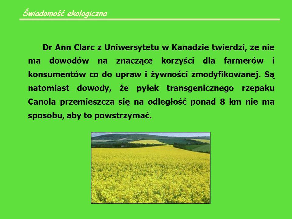 Świadomość ekologiczna Dr Ann Clarc z Uniwersytetu w Kanadzie twierdzi, ze nie ma dowodów na znaczące korzyści dla farmerów i konsumentów co do upraw i żywności zmodyfikowanej.