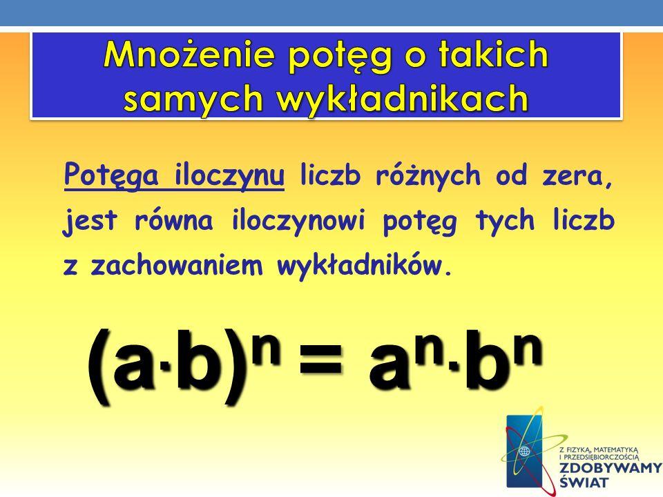 Potęga iloczynu liczb różnych od zera, jest równa iloczynowi potęg tych liczb z zachowaniem wykładników. (a. b) n =a n. b n (a. b) n = a n. b n