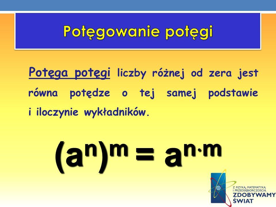 Potęga potęgi liczby różnej od zera jest równa potędze o tej samej podstawie i iloczynie wykładników. (a n ) m = a n m