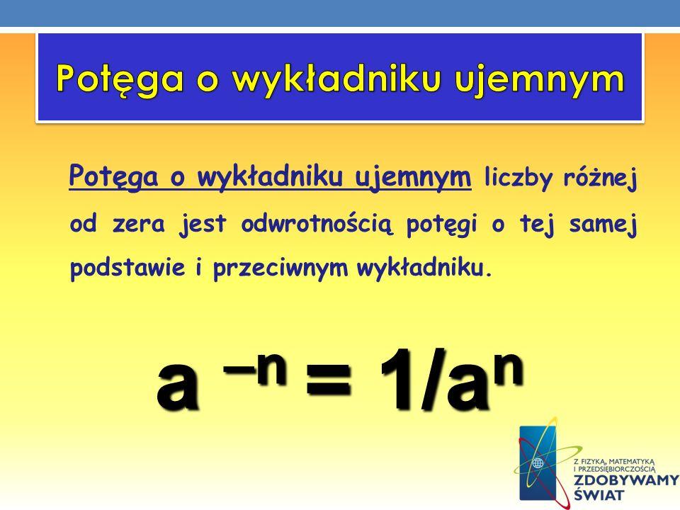 Potęga o wykładniku ujemnym liczby różnej od zera jest odwrotnością potęgi o tej samej podstawie i przeciwnym wykładniku. a –n = 1/a n