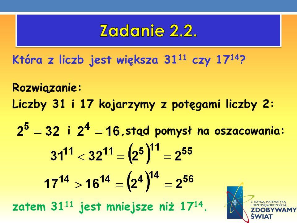 Która z liczb jest większa 31 11 czy 17 14 ? Rozwiązanie: Liczby 31 i 17 kojarzymy z potęgami liczby 2: i,stąd pomysł na oszacowania: zatem 31 11 jest