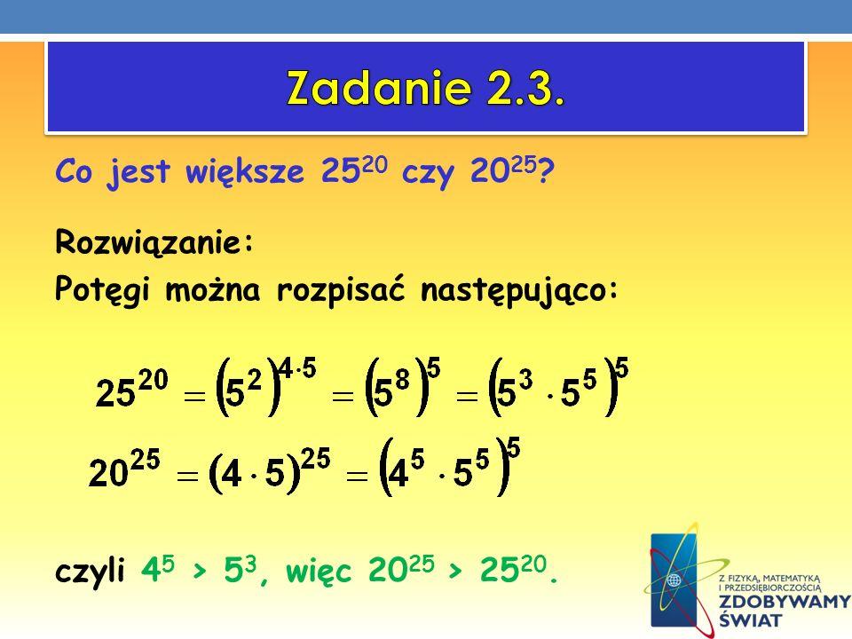 Co jest większe 25 20 czy 20 25 ? Rozwiązanie: Potęgi można rozpisać następująco: czyli 4 5 > 5 3, więc 20 25 > 25 20.