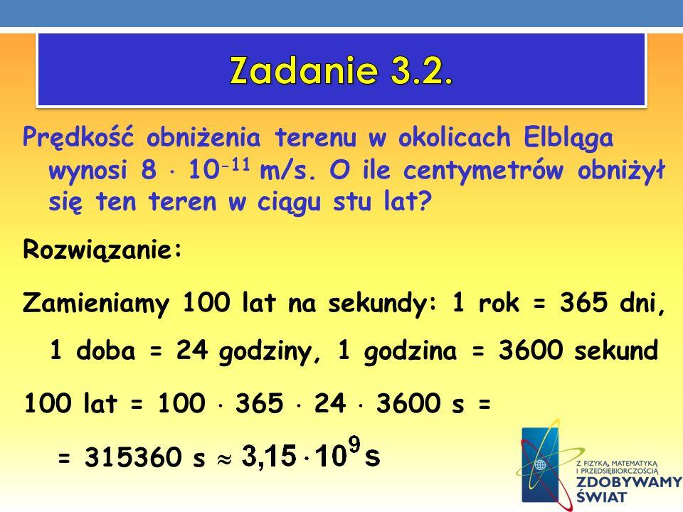 Prędkość obniżenia terenu w okolicach Elbląga wynosi 8 10 -11 m/s. O ile centymetrów obniżył się ten teren w ciągu stu lat? Rozwiązanie: Zamieniamy 10