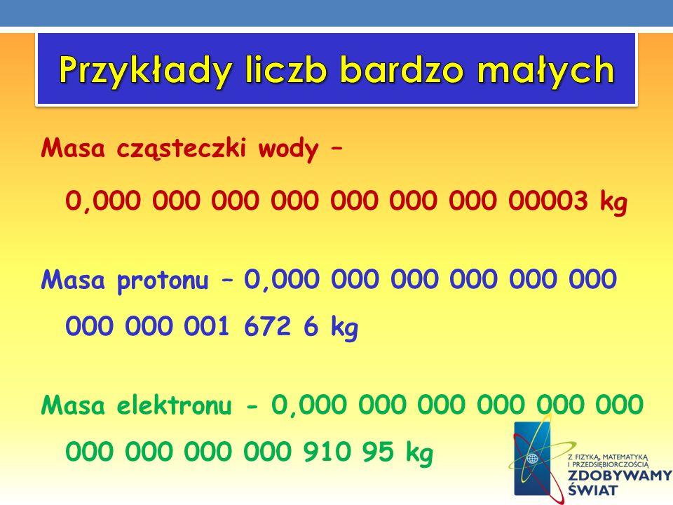 Masa cząsteczki wody – 0,000 000 000 000 000 000 000 00003 kg Masa protonu – 0,000 000 000 000 000 000 000 000 001 672 6 kg Masa elektronu - 0,000 000