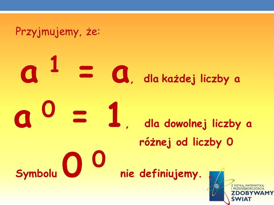 Przyjmujemy, że: Symbolu 0 0 nie definiujemy. a 1 = a, dla każdej liczby a a 0 = 1, dla dowolnej liczby a różnej od liczby 0