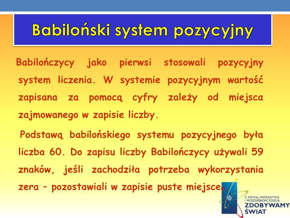 Babilończycy jako pierwsi stosowali pozycyjny system liczenia. W systemie pozycyjnym wartość zapisana za pomocą cyfry zależy od miejsca zajmowanego w