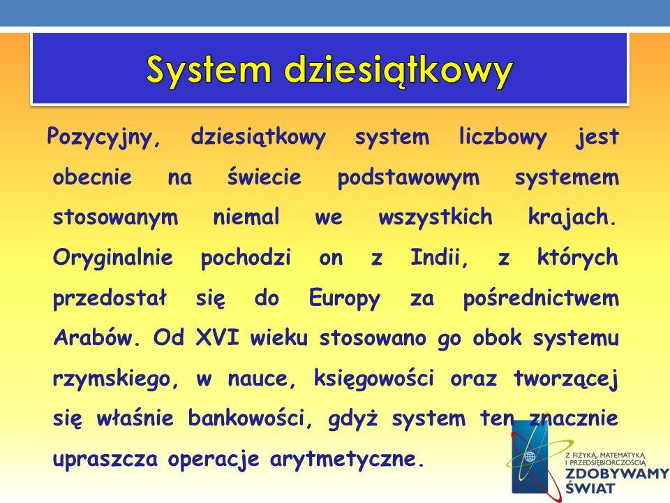 Pozycyjny, dziesiątkowy system liczbowy jest obecnie na świecie podstawowym systemem stosowanym niemal we wszystkich krajach. Oryginalnie pochodzi on