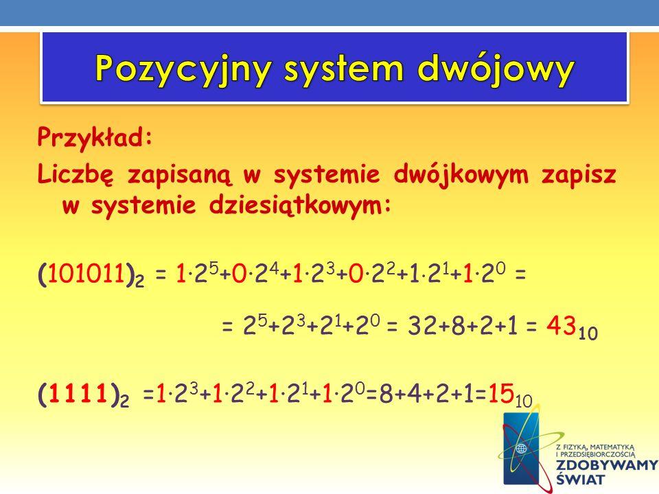 Przykład: Liczbę zapisaną w systemie dwójkowym zapisz w systemie dziesiątkowym: (101011) 2 = 1·2 5 +0·2 4 +1·2 3 +0·2 2 +1 2 1 +1·2 0 = = 2 5 +2 3 +2