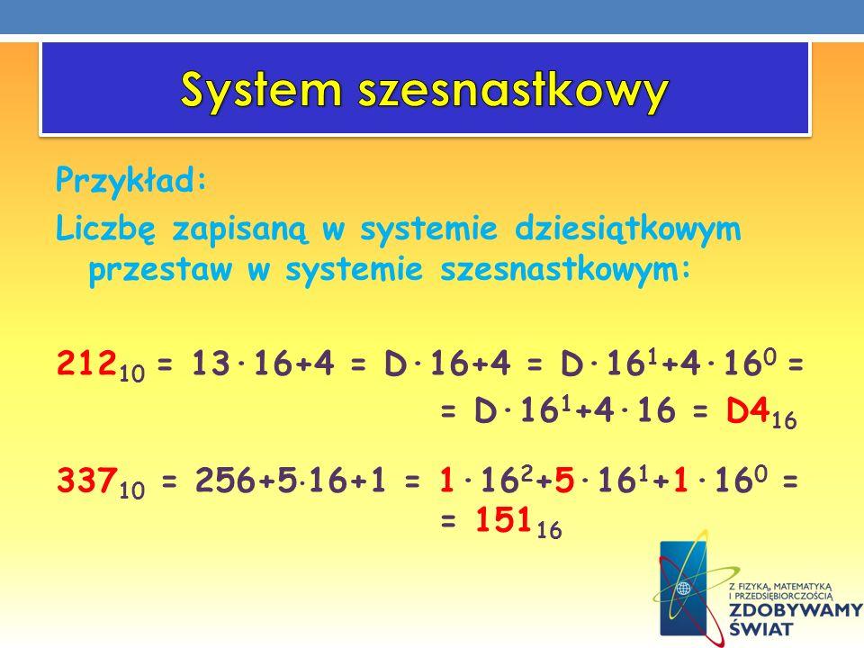 Przykład: Liczbę zapisaną w systemie dziesiątkowym przestaw w systemie szesnastkowym: 212 10 = 13·16+4 = D·16+4 = D·16 1 +4·16 0 = = D·16 1 +4·16 = D4