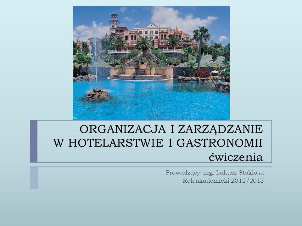 ORGANIZACJA I ZARZĄDZANIE W HOTELARSTWIE I GASTRONOMII ćwiczenia Prowadzący: mgr Łukasz Stokłosa Rok akademicki 2012/2013